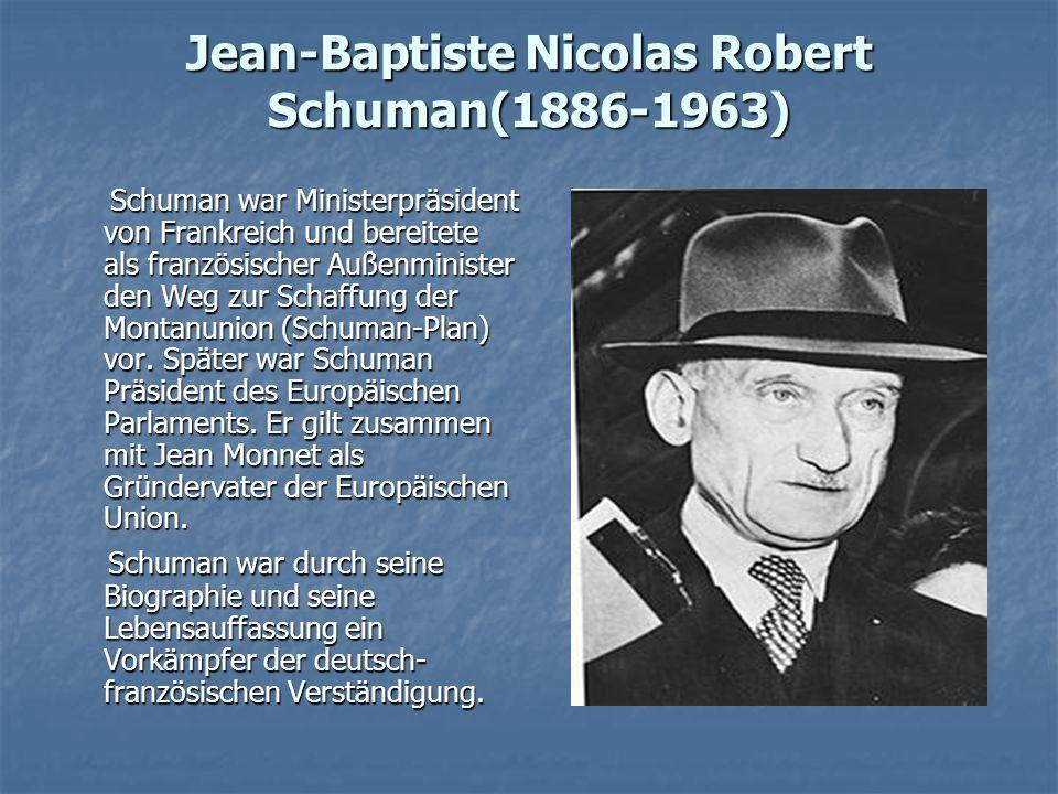 Jean-Baptiste Nicolas Robert Schuman(1886-1963) Schuman war Ministerpräsident von Frankreich und bereitete als französischer Außenminister den Weg zur Schaffung der Montanunion (Schuman-Plan) vor.