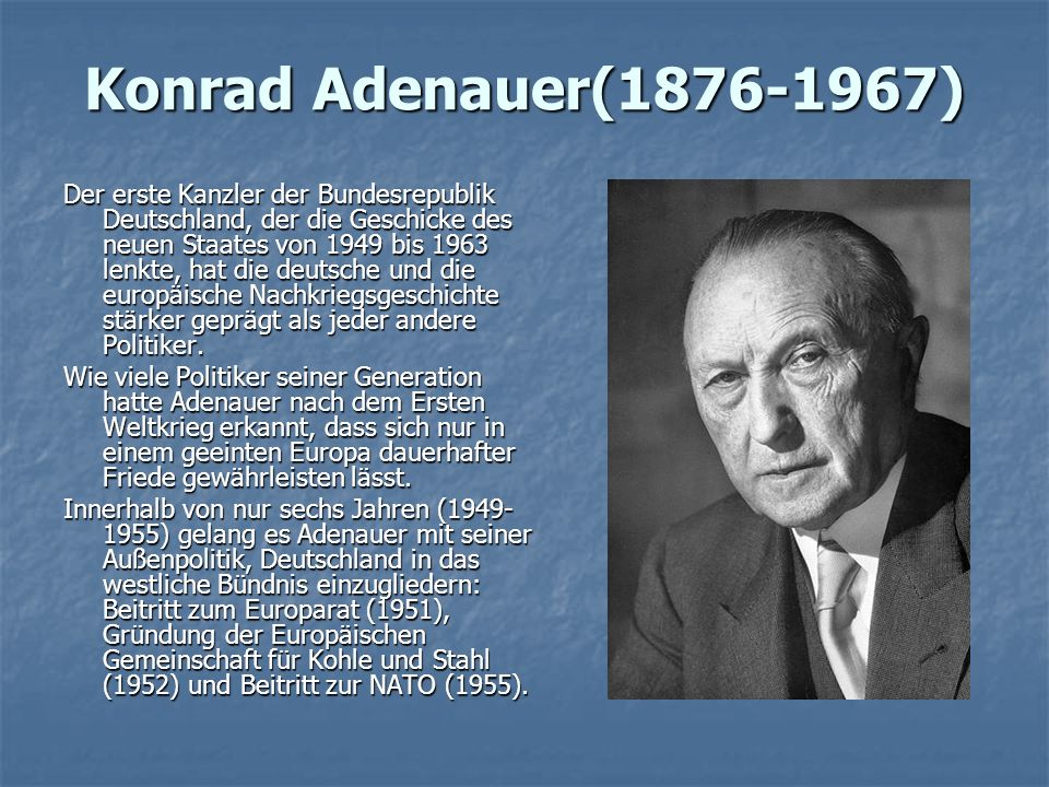 Konrad Adenauer(1876-1967) Der erste Kanzler der Bundesrepublik Deutschland, der die Geschicke des neuen Staates von 1949 bis 1963 lenkte, hat die deutsche und die europäische Nachkriegsgeschichte stärker geprägt als jeder andere Politiker.