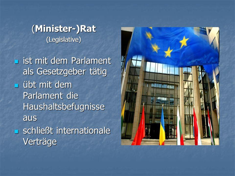 (Minister-)Rat (Legislative) ist mit dem Parlament als Gesetzgeber tätig ist mit dem Parlament als Gesetzgeber tätig übt mit dem Parlament die Haushal