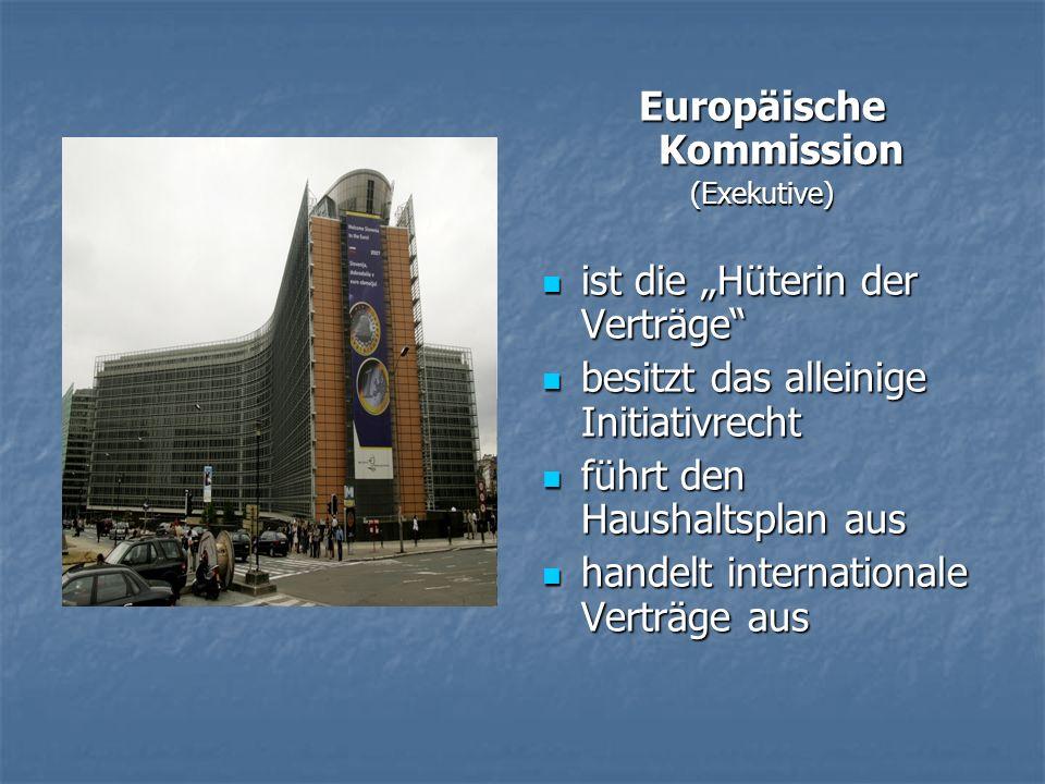 Europäische Kommission (Exekutive) ist die Hüterin der Verträge ist die Hüterin der Verträge besitzt das alleinige Initiativrecht besitzt das alleinige Initiativrecht führt den Haushaltsplan aus führt den Haushaltsplan aus handelt internationale Verträge aus handelt internationale Verträge aus
