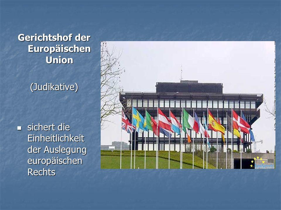 Gerichtshof der Europäischen Union (Judikative) sichert die Einheitlichkeit der Auslegung europäischen Rechts sichert die Einheitlichkeit der Auslegung europäischen Rechts