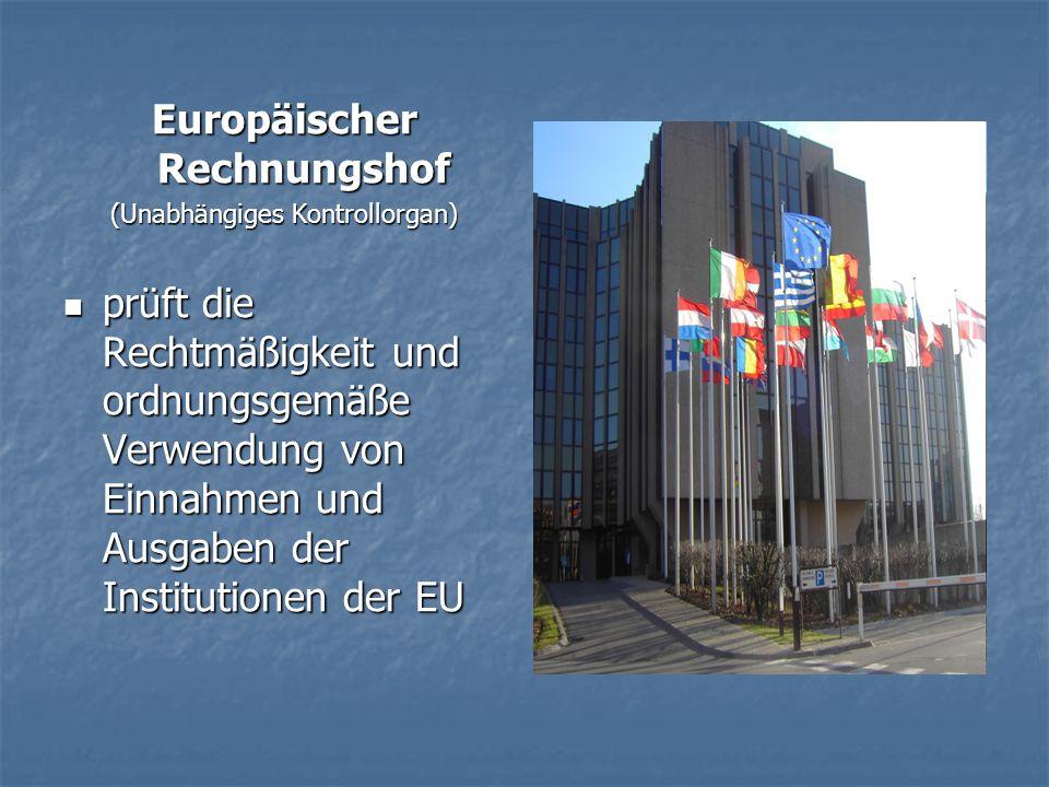 Europäischer Rechnungshof (Unabhängiges Kontrollorgan) prüft die Rechtmäßigkeit und ordnungsgemäße Verwendung von Einnahmen und Ausgaben der Institutionen der EU prüft die Rechtmäßigkeit und ordnungsgemäße Verwendung von Einnahmen und Ausgaben der Institutionen der EU