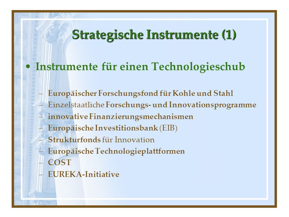 StrategischeInstrumente (1) Strategische Instrumente (1) Instrumente für einen Technologieschub –Europäischer Forschungsfond für Kohle und Stahl –Einz
