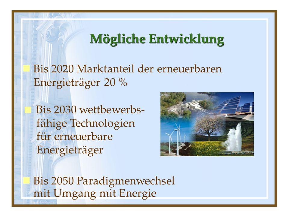 Mögliche Entwicklung Bis 2020 Marktanteil der erneuerbaren Energieträger 20 % Bis 2030 wettbewerbs- fähige Technologien für erneuerbare Energieträger