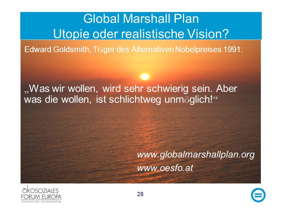 28 Global Marshall Plan Utopie oder realistische Vision? Edward Goldsmith, Tr ä ger des Alternativen Nobelpreises 1991: Was wir wollen, wird sehr schw