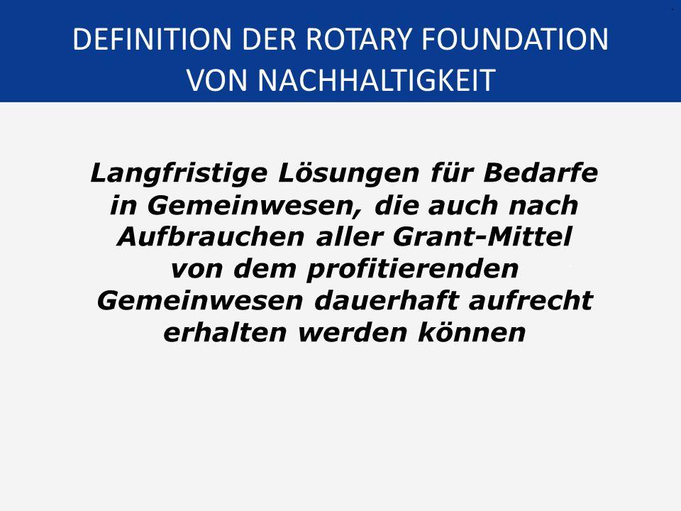DEFINITION DER ROTARY FOUNDATION VON NACHHALTIGKEIT Langfristige Lösungen für Bedarfe in Gemeinwesen, die auch nach Aufbrauchen aller Grant-Mittel von