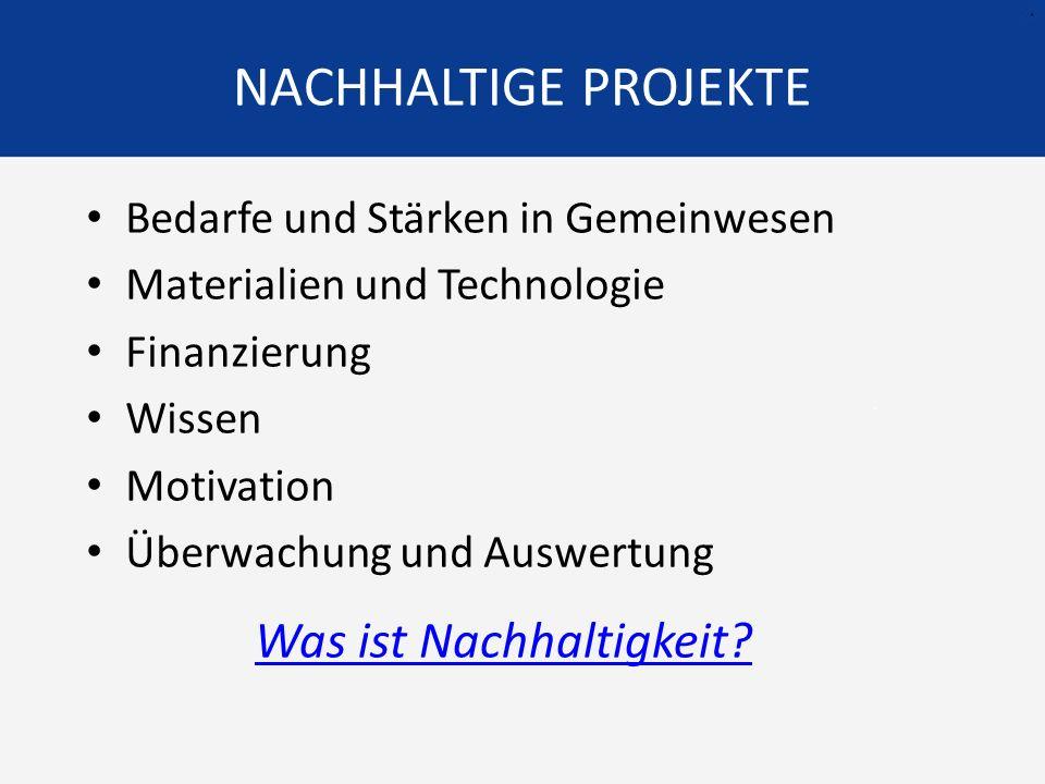 NACHHALTIGE PROJEKTE Bedarfe und Stärken in Gemeinwesen Materialien und Technologie Finanzierung Wissen Motivation Überwachung und Auswertung Was ist