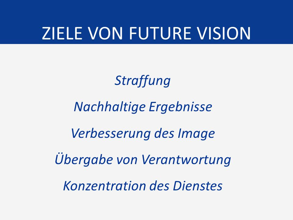 ZIELE VON FUTURE VISION Straffung Nachhaltige Ergebnisse Verbesserung des Image Übergabe von Verantwortung Konzentration des Dienstes