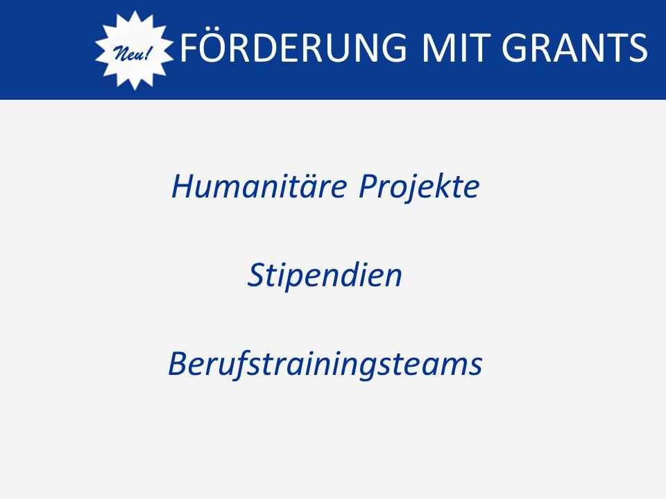 FÖRDERUNG MIT GRANTS Neu! Humanitäre Projekte Stipendien Berufstrainingsteams