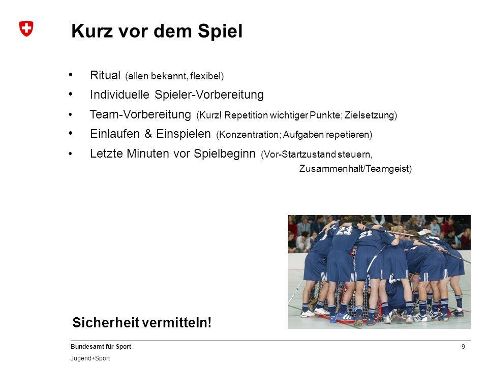 9 Bundesamt für Sport Jugend+Sport Ritual (allen bekannt, flexibel) Individuelle Spieler-Vorbereitung Team-Vorbereitung (Kurz! Repetition wichtiger Pu