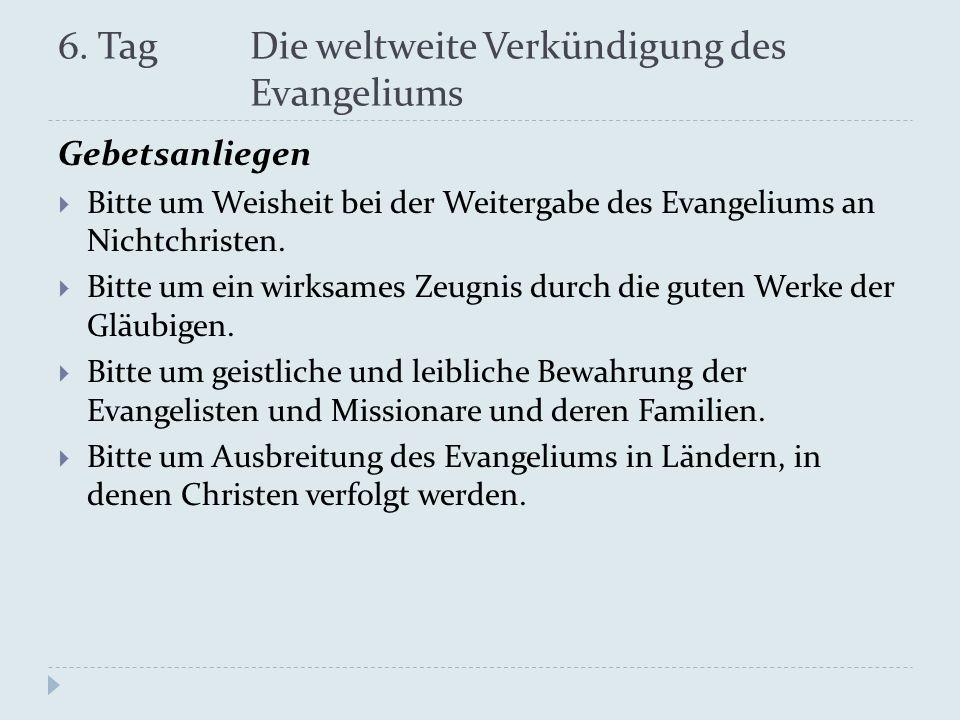 6. Tag Die weltweite Verkündigung des Evangeliums Gebetsanliegen Bitte um Weisheit bei der Weitergabe des Evangeliums an Nichtchristen. Bitte um ein w