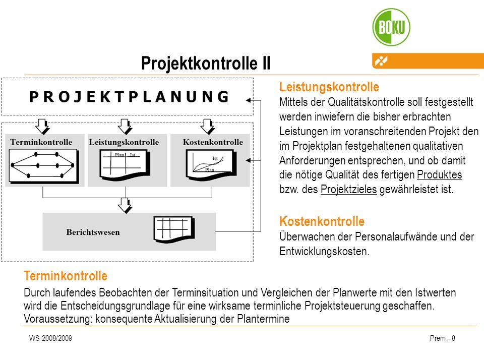 WS 2008/2009Prem - 8 Projektkontrolle II Leistungskontrolle Mittels der Qualitätskontrolle soll festgestellt werden inwiefern die bisher erbrachten Leistungen im voranschreitenden Projekt den im Projektplan festgehaltenen qualitativen Anforderungen entsprechen, und ob damit die nötige Qualität des fertigen Produktes bzw.