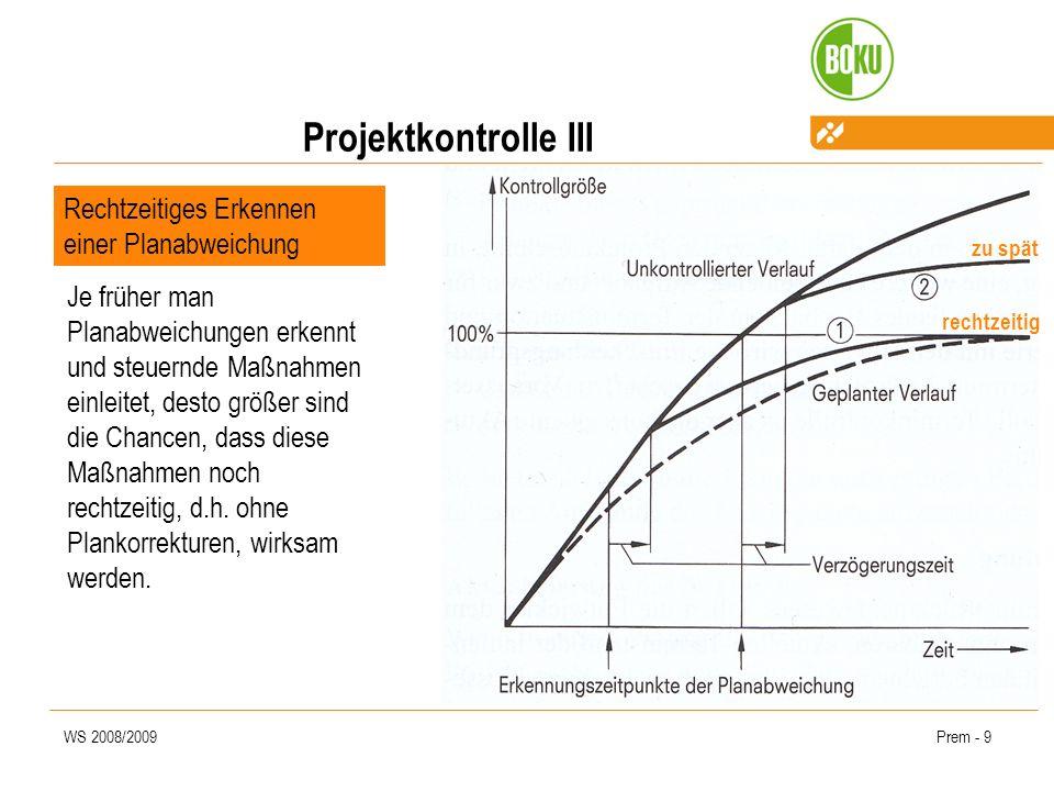 WS 2008/2009Prem - 9 Projektkontrolle III Rechtzeitiges Erkennen einer Planabweichung rechtzeitig zu spät Je früher man Planabweichungen erkennt und steuernde Maßnahmen einleitet, desto größer sind die Chancen, dass diese Maßnahmen noch rechtzeitig, d.h.
