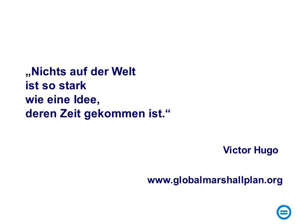 Nichts auf der Welt ist so stark wie eine Idee, deren Zeit gekommen ist. Victor Hugo www.globalmarshallplan.org