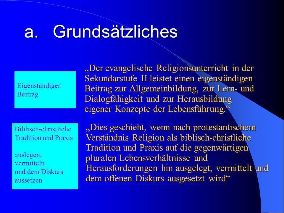 a.Grundsätzliches Der evangelische Religionsunterricht in der Sekundarstufe II leistet einen eigenständigen Beitrag zur Allgemeinbildung, zur Lern- und Dialogfähigkeit und zur Herausbildung eigener Konzepte der Lebensführung.