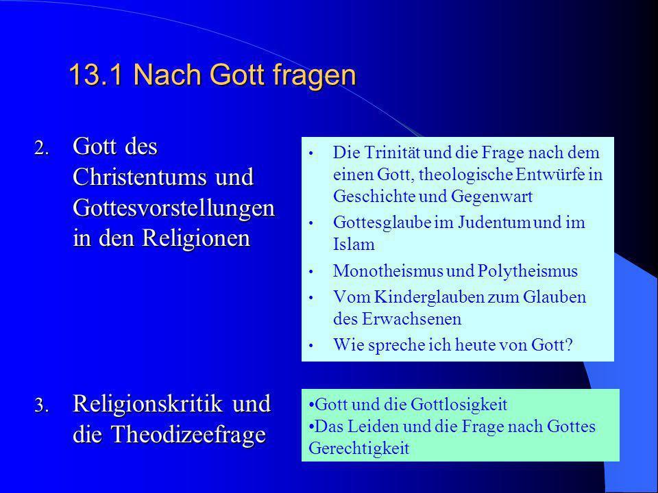 13.1Nach Gott fragen 1. Biblischer Gottesglaube Z.B.: Schöpfer (Gen 1+2; Hiob 38) Gott der Geschichte (Exodus; Ps 106) Gott, der sich offenbart und de