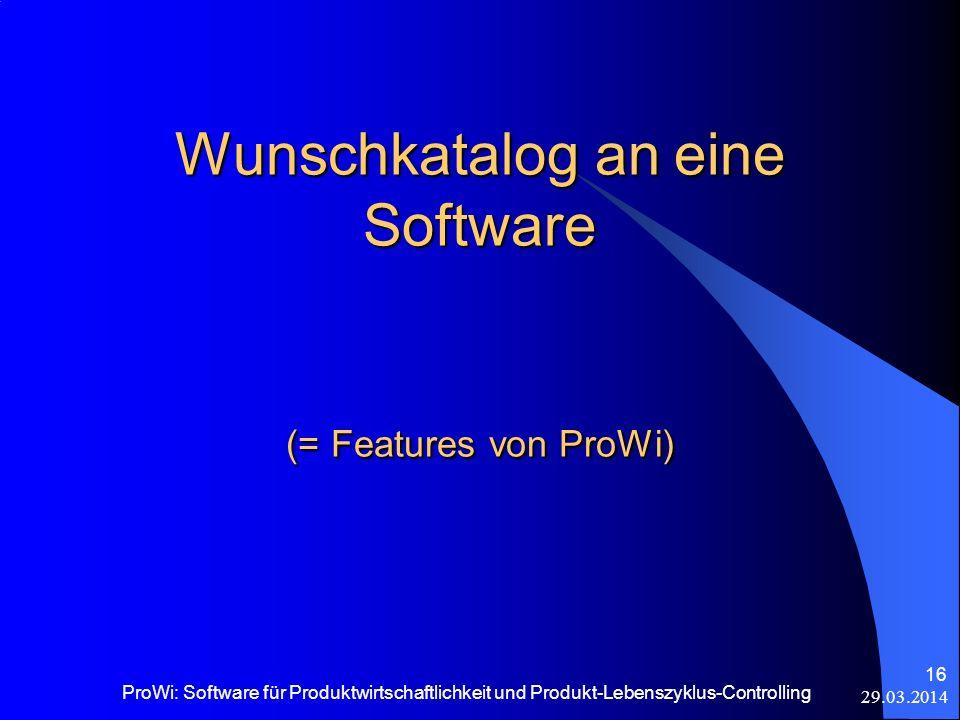 29.03.2014 ProWi: Software für Produktwirtschaftlichkeit und Produkt-Lebenszyklus-Controlling 16 Wunschkatalog an eine Software (= Features von ProWi)