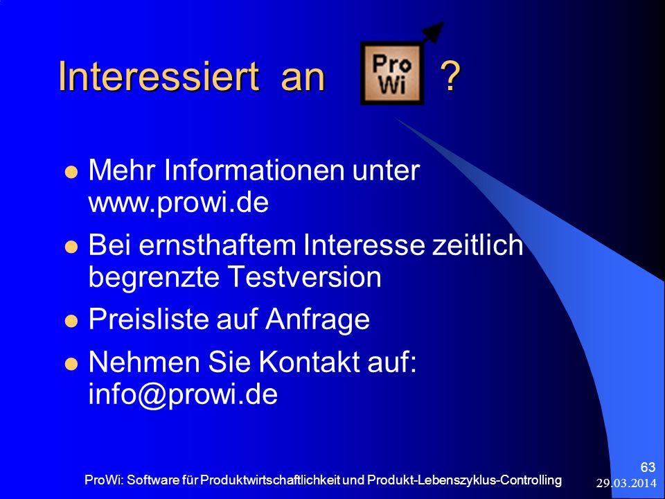 29.03.2014 ProWi: Software für Produktwirtschaftlichkeit und Produkt-Lebenszyklus-Controlling 63 Interessiert an ? Mehr Informationen unter www.prowi.
