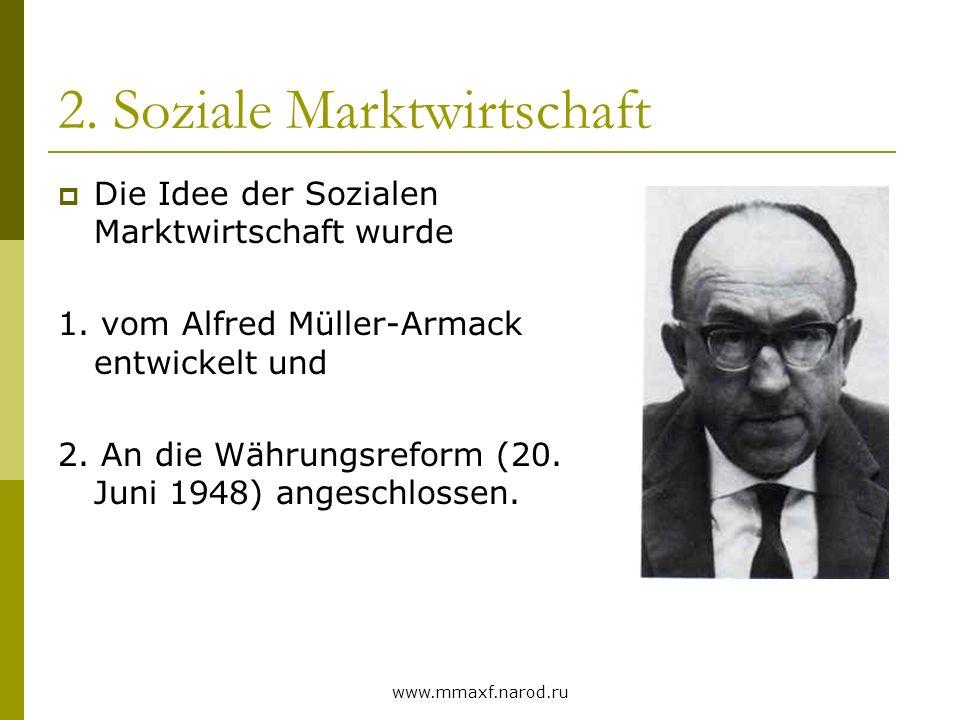 www.mmaxf.narod.ru 2. Soziale Marktwirtschaft Die Idee der Sozialen Marktwirtschaft wurde 1. vom Alfred Müller-Armack entwickelt und 2. An die Währung