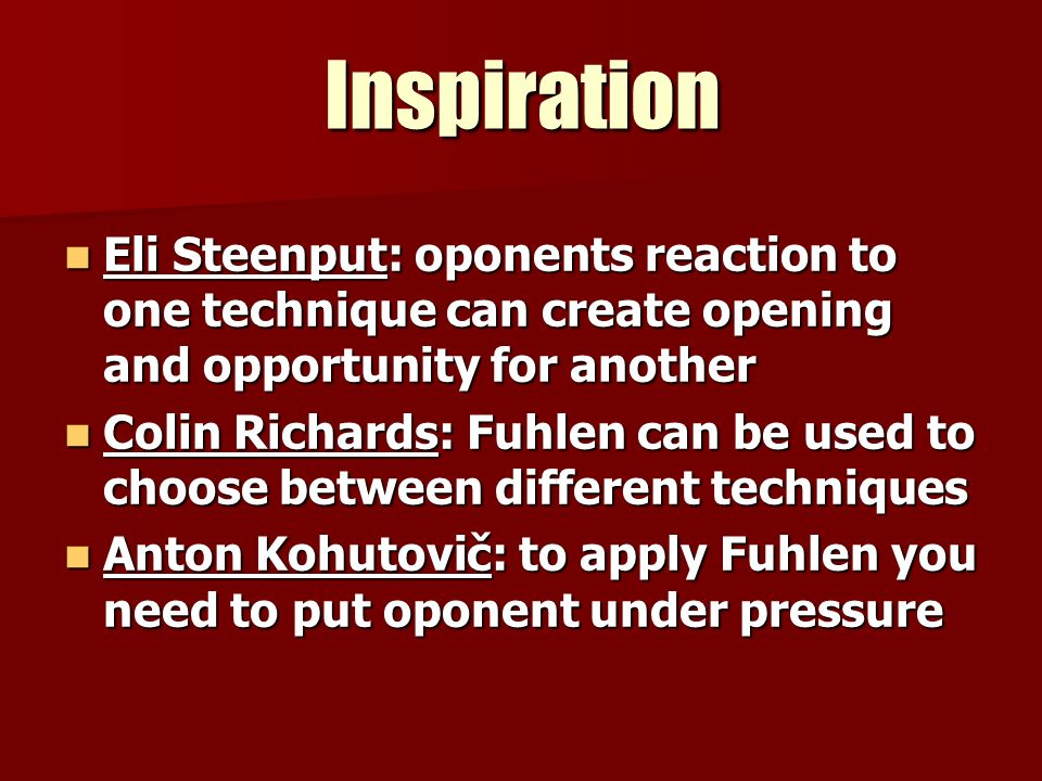 Inspiration Eli Steenput: oponents reaction to one technique can create opening and opportunity for another Eli Steenput: oponents reaction to one technique can create opening and opportunity for another Colin Richards: Fuhlen can be used to choose between different techniques Colin Richards: Fuhlen can be used to choose between different techniques Anton Kohutovič: to apply Fuhlen you need to put oponent under pressure Anton Kohutovič: to apply Fuhlen you need to put oponent under pressure