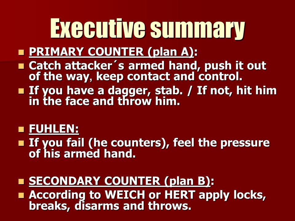 Executive summary PRIMARY COUNTER (plan A): PRIMARY COUNTER (plan A): Catch attacker´s armed hand, push it out of the way, keep contact and control. C