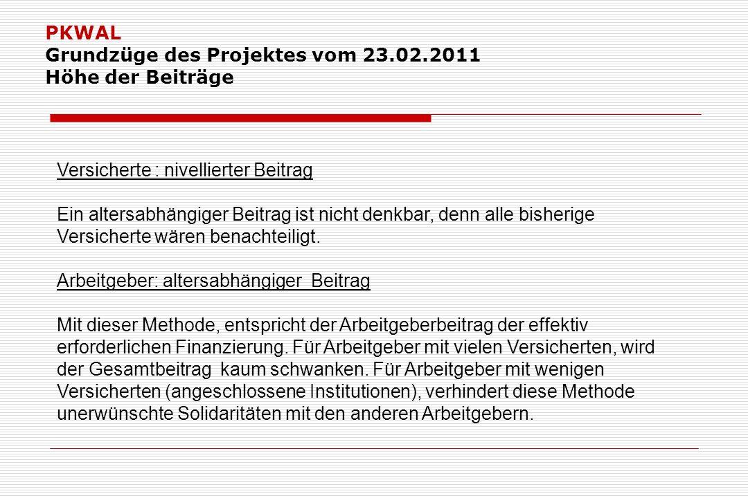 PKWAL Grundzüge des Projektes vom 23.02.2011 Höhe der Beiträge Versicherte : nivellierter Beitrag Ein altersabhängiger Beitrag ist nicht denkbar, denn alle bisherige Versicherte wären benachteiligt.