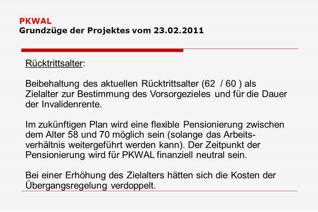 PKWAL Grundzüge der Projektes vom 23.02.2011 Rücktrittsalter: Beibehaltung des aktuellen Rücktrittsalter (62 / 60 ) als Zielalter zur Bestimmung des Vorsorgezieles und für die Dauer der Invalidenrente.