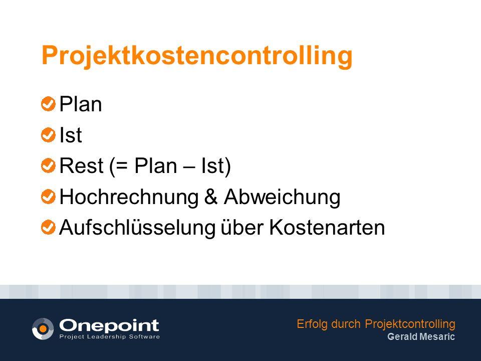 Erfolg durch Projektcontrolling Gerald Mesaric Projektkostencontrolling Plan Ist Rest (= Plan – Ist) Hochrechnung & Abweichung Aufschlüsselung über Kostenarten