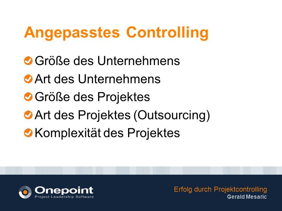 Erfolg durch Projektcontrolling Gerald Mesaric Angepasstes Controlling Größe des Unternehmens Art des Unternehmens Größe des Projektes Art des Projektes (Outsourcing) Komplexität des Projektes