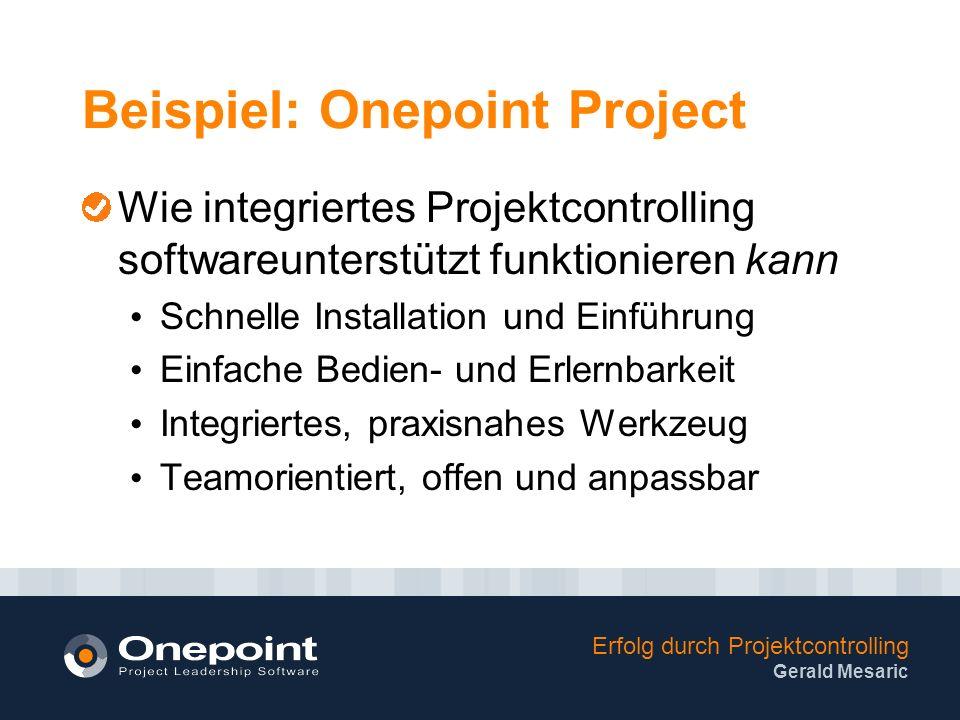 Erfolg durch Projektcontrolling Gerald Mesaric Beispiel: Onepoint Project Wie integriertes Projektcontrolling softwareunterstützt funktionieren kann Schnelle Installation und Einführung Einfache Bedien- und Erlernbarkeit Integriertes, praxisnahes Werkzeug Teamorientiert, offen und anpassbar