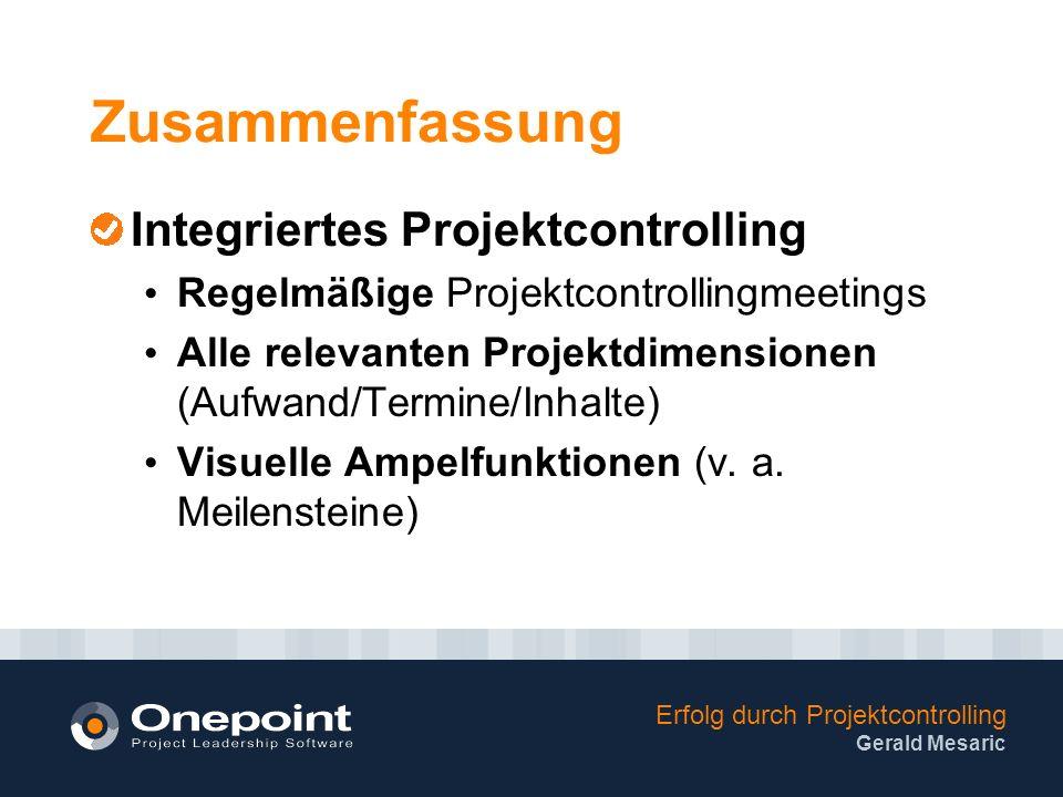 Erfolg durch Projektcontrolling Gerald Mesaric Zusammenfassung Integriertes Projektcontrolling Regelmäßige Projektcontrollingmeetings Alle relevanten Projektdimensionen (Aufwand/Termine/Inhalte) Visuelle Ampelfunktionen (v.