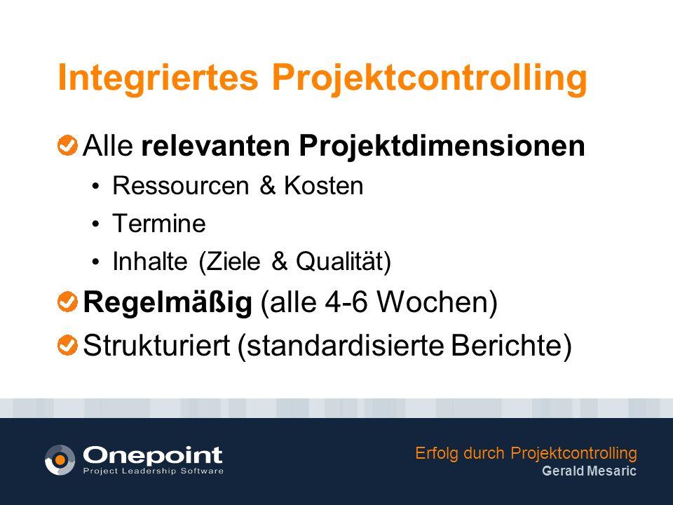 Erfolg durch Projektcontrolling Gerald Mesaric Integriertes Projektcontrolling Alle relevanten Projektdimensionen Ressourcen & Kosten Termine Inhalte (Ziele & Qualität) Regelmäßig (alle 4-6 Wochen) Strukturiert (standardisierte Berichte)