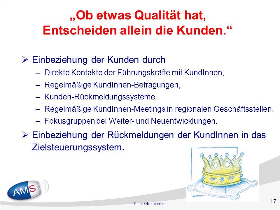 17 Peter Oberbichler Ob etwas Qualität hat, Entscheiden allein die Kunden. Einbeziehung der Kunden durch –Direkte Kontakte der Führungskräfte mit Kund