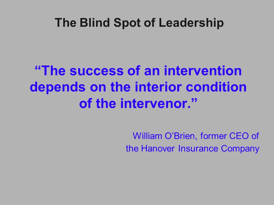 The success of an intervention depends on the interior condition of the intervenor. William OBrien, former CEO of the Hanover Insurance Company The Bl