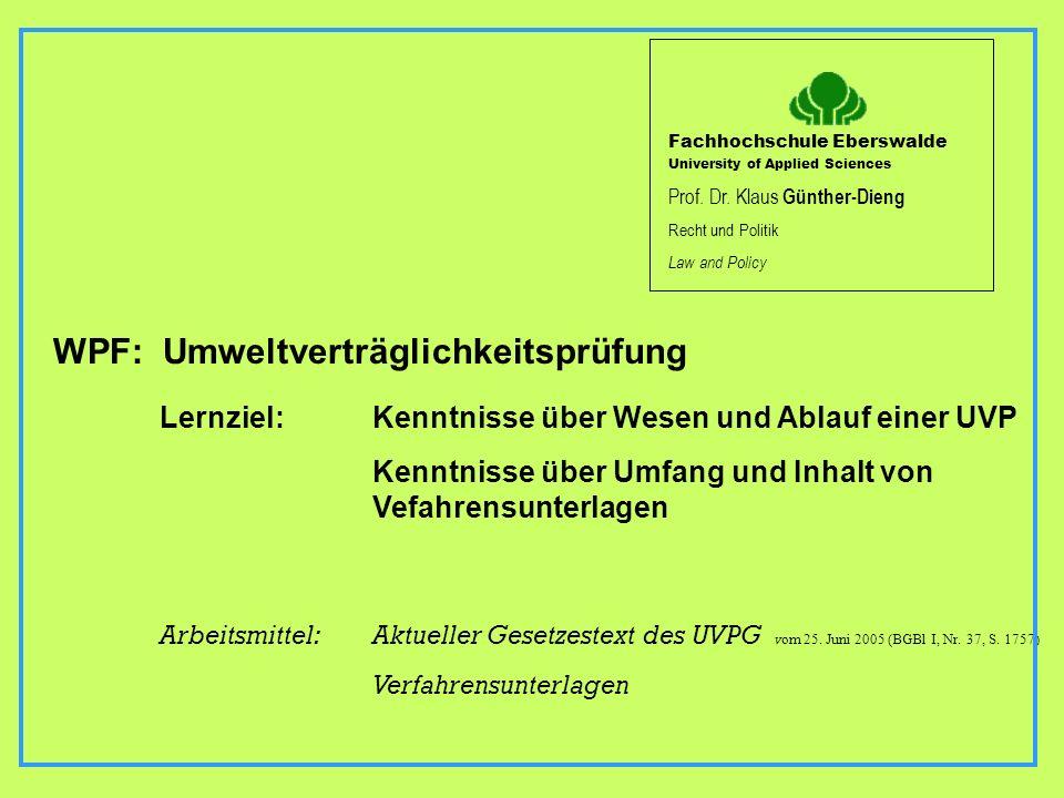 WPF: Umweltverträglichkeitsprüfung Lernziel: Kenntnisse über Wesen und Ablauf einer UVP Kenntnisse über Umfang und Inhalt von Vefahrensunterlagen Arbe