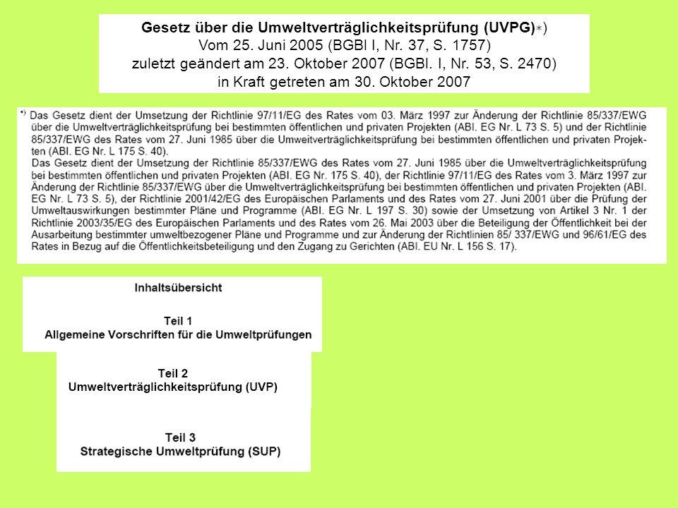 Gesetz über die Umweltverträglichkeitsprüfung (UVPG) ) Vom 25. Juni 2005 (BGBl I, Nr. 37, S. 1757) zuletzt geändert am 23. Oktober 2007 (BGBl. I, Nr.