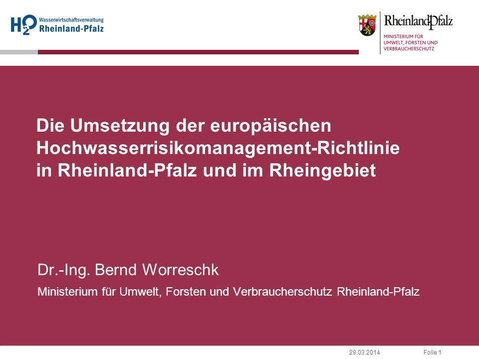Folie 129.03.2014 Die Umsetzung der europäischen Hochwasserrisikomanagement-Richtlinie in Rheinland-Pfalz und im Rheingebiet Dr.-Ing. Bernd Worreschk