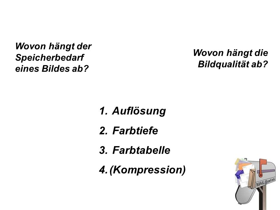 1. Auflösung 2. Farbtiefe 3. Farbtabelle 4.(Kompression) Wovon hängt der Speicherbedarf eines Bildes ab? Wovon hängt die Bildqualität ab?