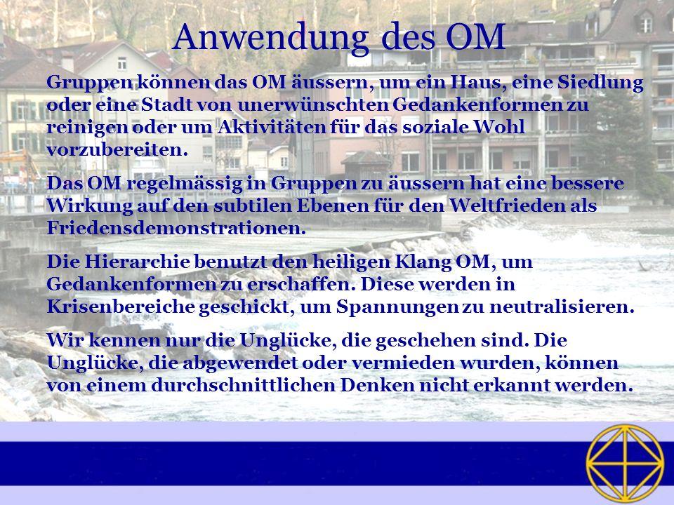Anwendung des OM Gruppen können das OM äussern, um ein Haus, eine Siedlung oder eine Stadt von unerwünschten Gedankenformen zu reinigen oder um Aktivi