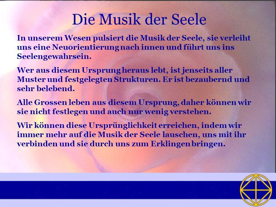Die Musik der Seele In unserem Wesen pulsiert die Musik der Seele, sie verleiht uns eine Neuorientierung nach innen und führt uns ins Seelengewahrsein