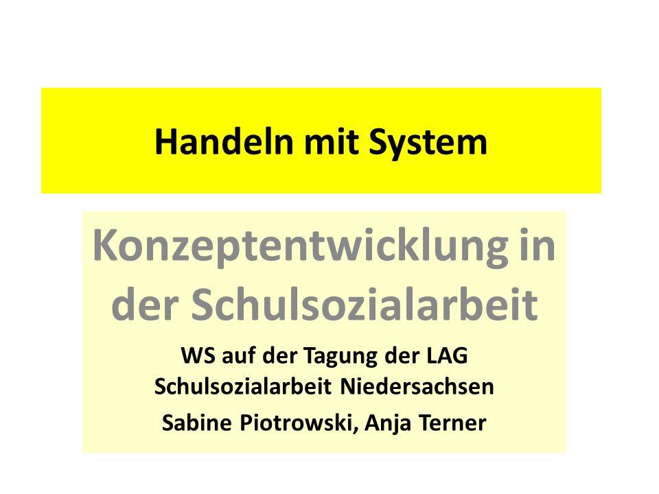 Handeln mit System Konzeptentwicklung in der Schulsozialarbeit WS auf der Tagung der LAG Schulsozialarbeit Niedersachsen Sabine Piotrowski, Anja Terne