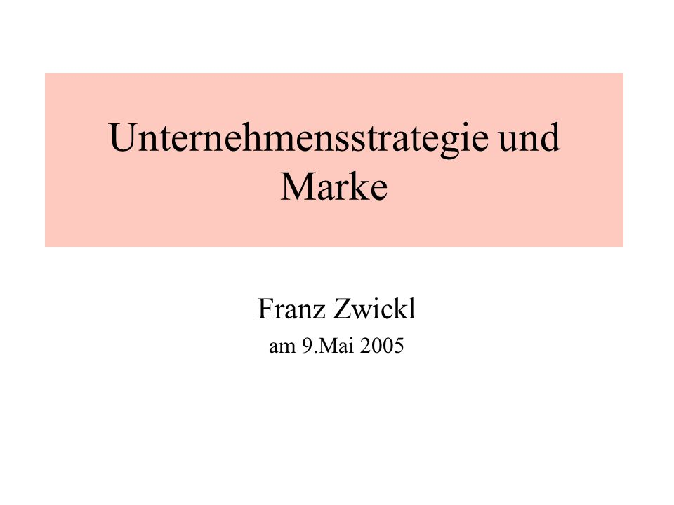 Franz Zwickl 9.5.20052 Unternehmensstrategie und Marke Unternehmen Strategie Unternehmensstrategie Marke ?