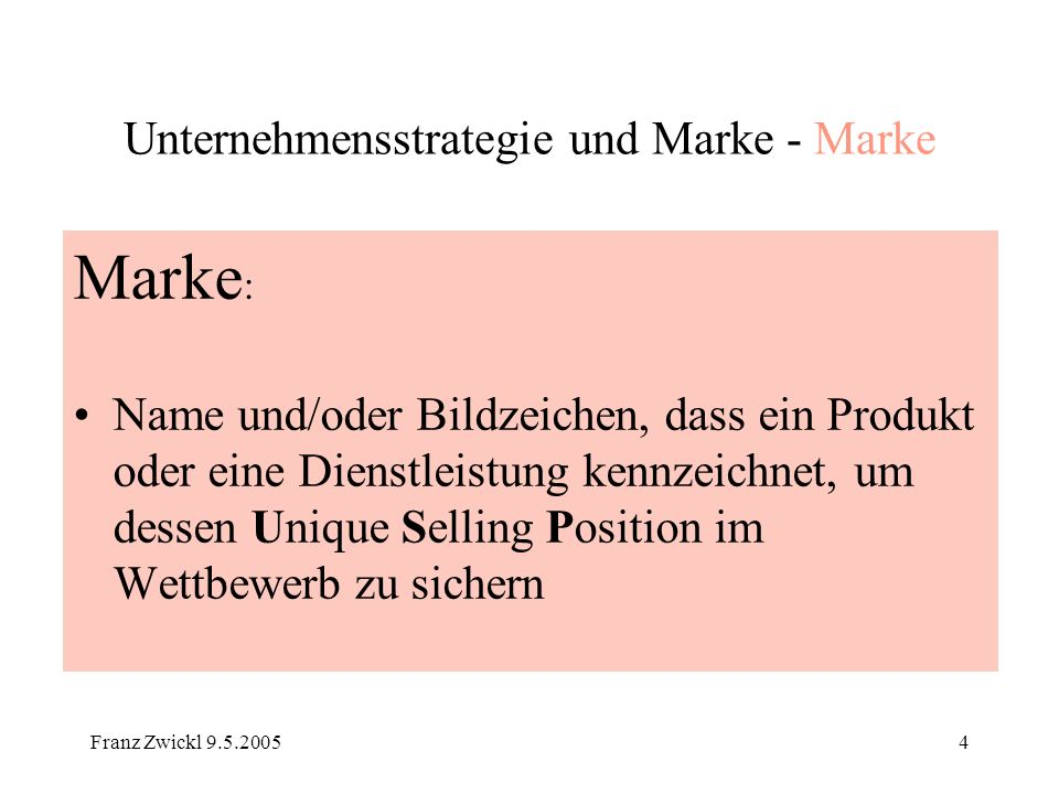 Franz Zwickl 9.5.200525 Unternehmensstrategie und Marke - Strategie Zur Weiterführung Markenstrategie: Schon erwähnt: Sattler Strategie und Technik der Markenführung, Esch Franz- Rudolf, 2.,Aufl München 2004 (insbesondere S265 ff) (Einzel - Familie - Dach - Kombi ) Strategische Markenführung, Haedrich/Tomczak/Kaetzke, 3.,Aufl 2003 (UTB) (insbesondere S209 ff) (Konsumgüter – Investitionsgüter – Dienstleistungen sowie Spannungsfeld Hersteller – Handel) Die Marke, Bruhn M (Hrsg), Bern, Stuttgart, Wien 2001