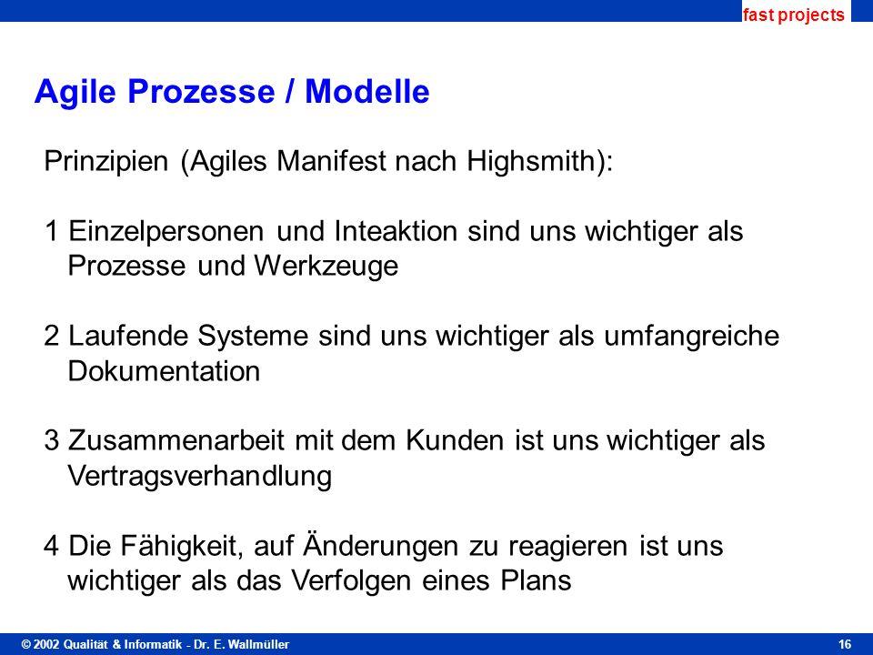 © 2002 Qualität & Informatik - Dr. E. Wallmüller fast projects 16 Agile Prozesse / Modelle Prinzipien (Agiles Manifest nach Highsmith): 1 Einzelperson
