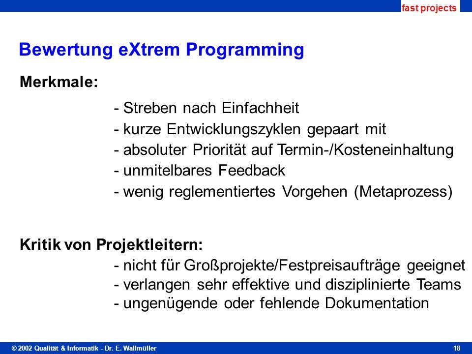 © 2002 Qualität & Informatik - Dr. E. Wallmüller fast projects 18 Bewertung eXtrem Programming Merkmale: - Streben nach Einfachheit - kurze Entwicklun