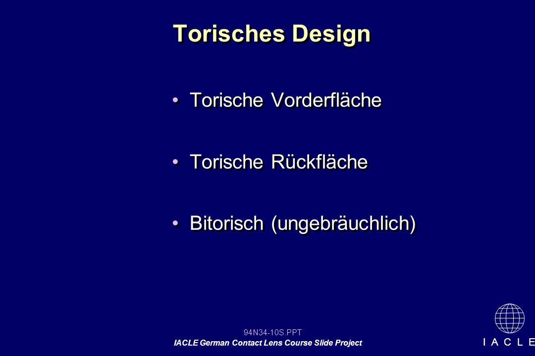 94N34-10S.PPT IACLE German Contact Lens Course Slide Project I A C L E Torisches Design Torische Vorderfläche Torische Rückfläche Bitorisch (ungebräuchlich) Torische Vorderfläche Torische Rückfläche Bitorisch (ungebräuchlich)