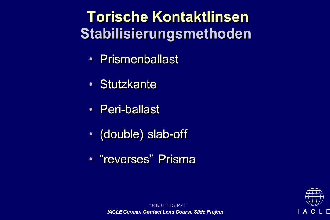 94N34-14S.PPT IACLE German Contact Lens Course Slide Project I A C L E Torische Kontaktlinsen Prismenballast Stutzkante Peri-ballast (double) slab-off reverses Prisma Prismenballast Stutzkante Peri-ballast (double) slab-off reverses Prisma Stabilisierungsmethoden