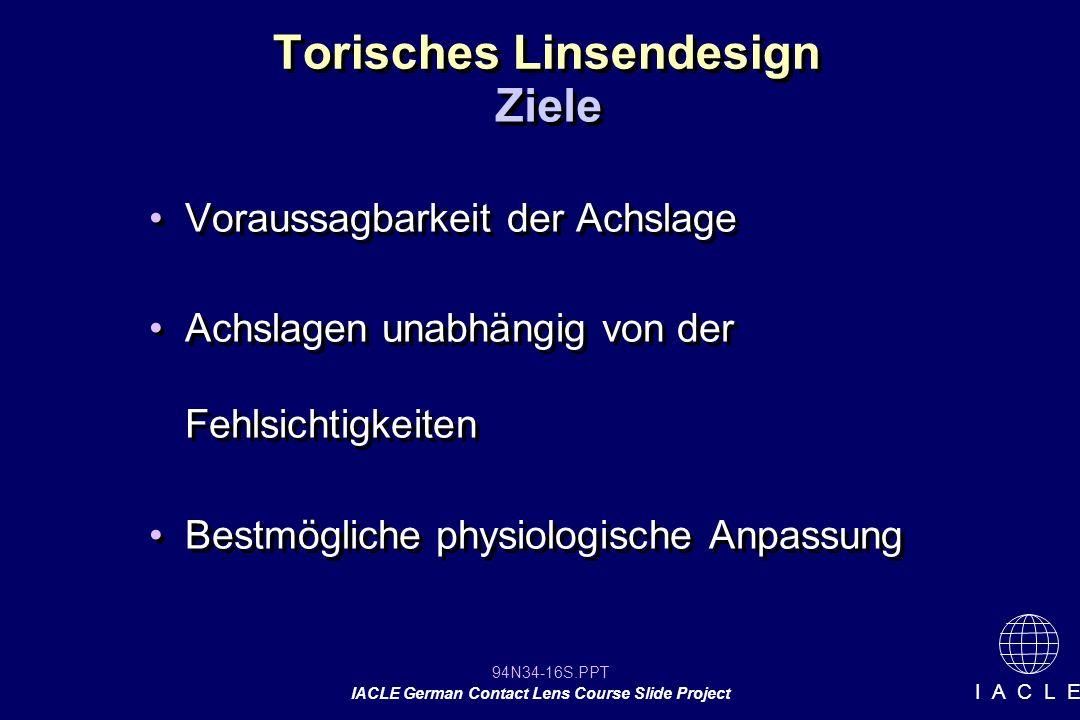 94N34-16S.PPT IACLE German Contact Lens Course Slide Project I A C L E Torisches Linsendesign Voraussagbarkeit der Achslage Achslagen unabhängig von der Fehlsichtigkeiten Bestmögliche physiologische Anpassung Voraussagbarkeit der Achslage Achslagen unabhängig von der Fehlsichtigkeiten Bestmögliche physiologische Anpassung Ziele