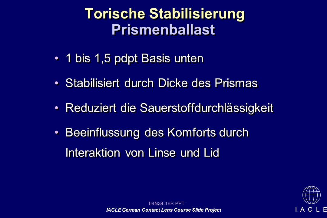 94N34-19S.PPT IACLE German Contact Lens Course Slide Project I A C L E Torische Stabilisierung 1 bis 1,5 pdpt Basis unten Stabilisiert durch Dicke des Prismas Reduziert die Sauerstoffdurchlässigkeit Beeinflussung des Komforts durch Interaktion von Linse und Lid 1 bis 1,5 pdpt Basis unten Stabilisiert durch Dicke des Prismas Reduziert die Sauerstoffdurchlässigkeit Beeinflussung des Komforts durch Interaktion von Linse und Lid Prismenballast