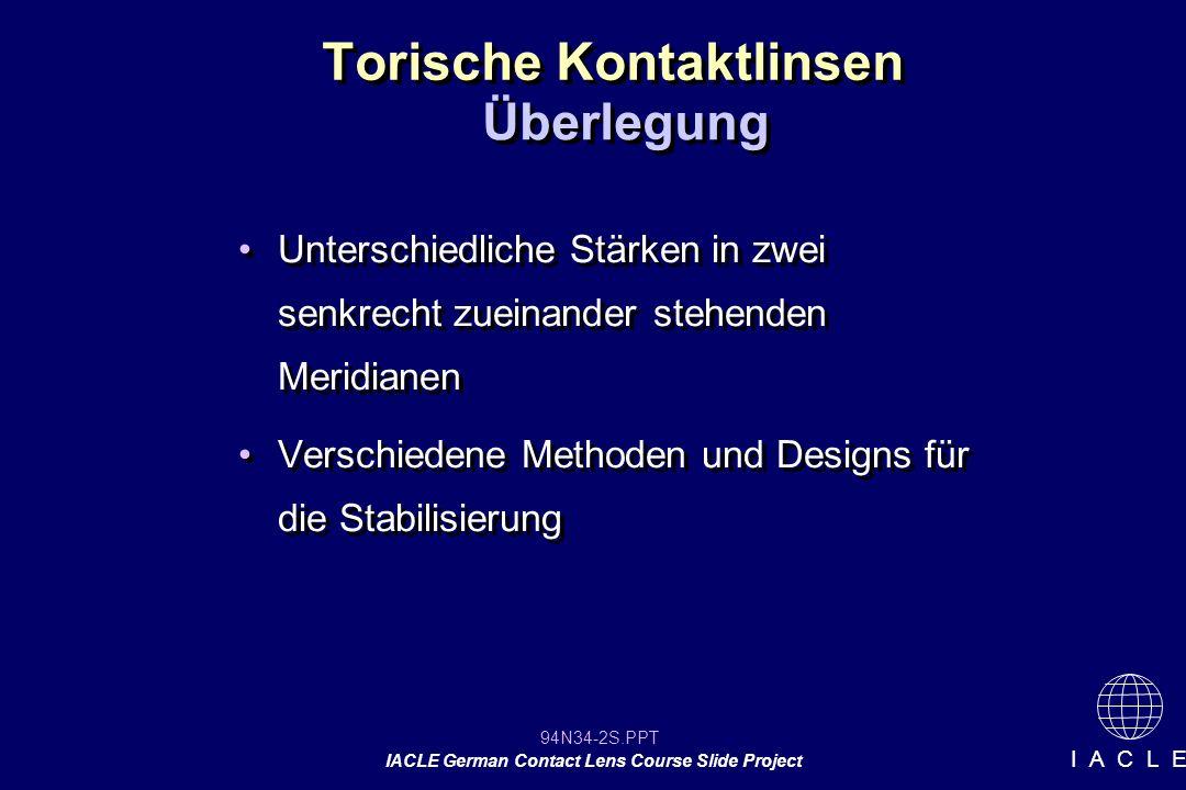94N34-2S.PPT IACLE German Contact Lens Course Slide Project I A C L E Torische Kontaktlinsen Unterschiedliche Stärken in zwei senkrecht zueinander stehenden Meridianen Verschiedene Methoden und Designs für die Stabilisierung Unterschiedliche Stärken in zwei senkrecht zueinander stehenden Meridianen Verschiedene Methoden und Designs für die Stabilisierung Überlegung